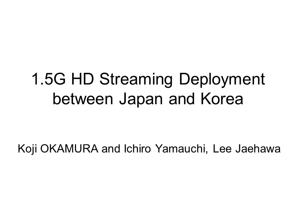 1.5G HD Streaming Deployment between Japan and Korea Koji OKAMURA and Ichiro Yamauchi, Lee Jaehawa