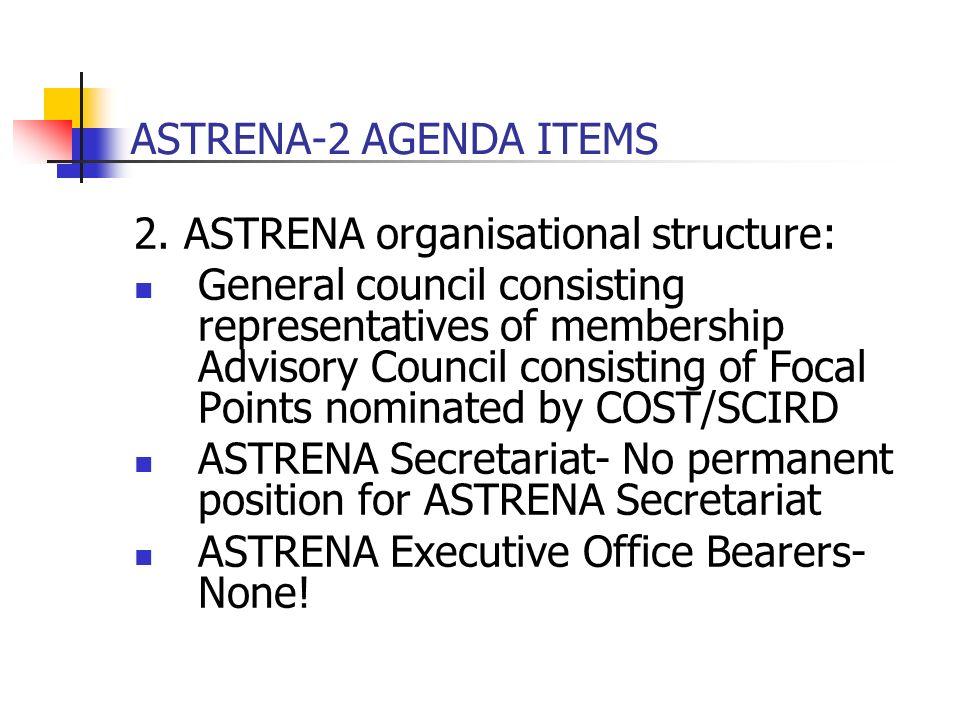ASTRENA-2 AGENDA ITEMS 2. ASTRENA organisational structure: General council consisting representatives of membership Advisory Council consisting of Fo