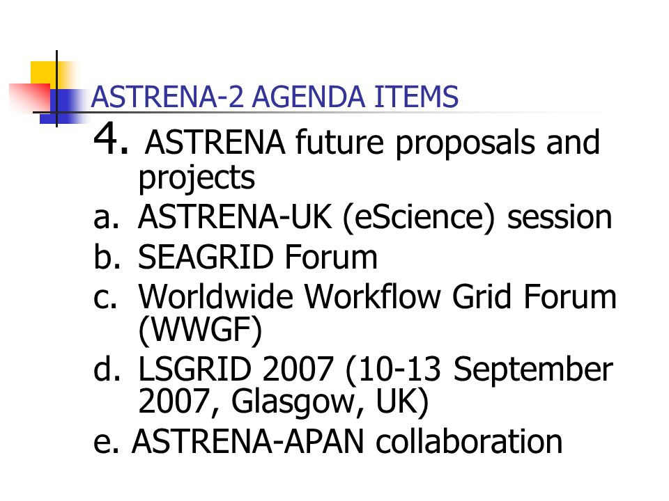 ASTRENA-2 AGENDA ITEMS 4. ASTRENA future proposals and projects a.ASTRENA-UK (eScience) session b.SEAGRID Forum c.Worldwide Workflow Grid Forum (WWGF)
