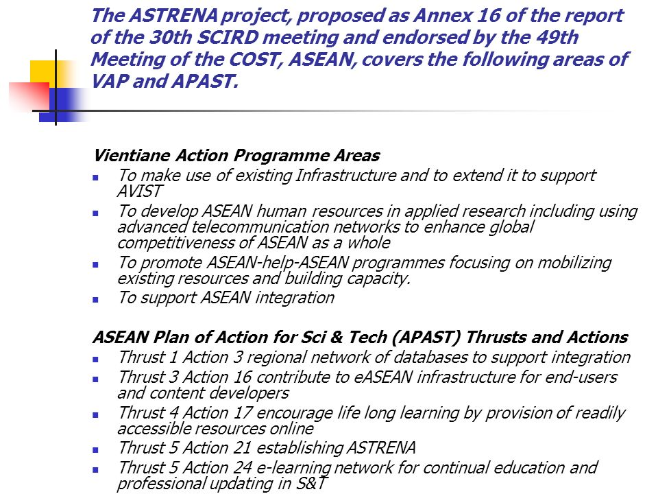 The ASTRENA project, proposed as Annex 16 of the report of the 30th SCIRD meeting and endorsed by the 49th Meeting of the COST, ASEAN, covers the following areas of VAP and APAST.