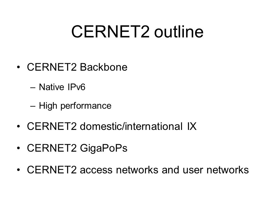 CERNET2 outline CERNET2 Backbone –Native IPv6 –High performance CERNET2 domestic/international IX CERNET2 GigaPoPs CERNET2 access networks and user networks