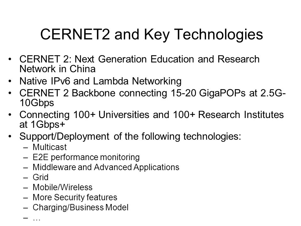 CERNET2 and Key Technologies CERNET 2: Next Generation Education and Research Network in China Native IPv6 and Lambda Networking CERNET 2 Backbone connecting 15-20 GigaPOPs at 2.5G- 10Gbps Connecting 100+ Universities and 100+ Research Institutes at 1Gbps+ Support/Deployment of the following technologies: –Multicast –E2E performance monitoring –Middleware and Advanced Applications –Grid –Mobile/Wireless –More Security features –Charging/Business Model –…