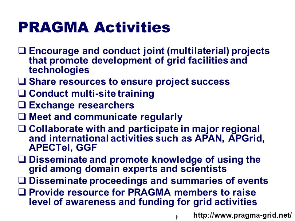 Kento Aida, Tokyo Institute of Technology PRAGMA Activities Encourage and conduct joint (multilaterial) projects that promote development of grid faci