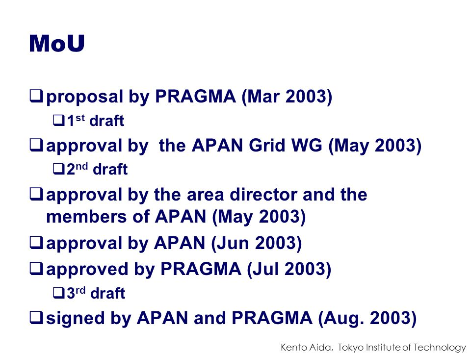 Kento Aida, Tokyo Institute of Technology MoU proposal by PRAGMA (Mar 2003) 1 st draft approval by the APAN Grid WG (May 2003) 2 nd draft approval by