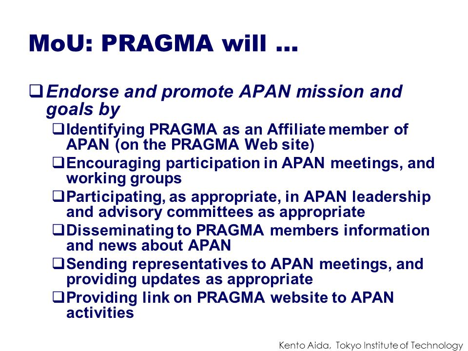 Kento Aida, Tokyo Institute of Technology MoU: PRAGMA will … Endorse and promote APAN mission and goals by Identifying PRAGMA as an Affiliate member of APAN (on the PRAGMA Web site) Encouraging participation in APAN meetings, and working groups Participating, as appropriate, in APAN leadership and advisory committees as appropriate Disseminating to PRAGMA members information and news about APAN Sending representatives to APAN meetings, and providing updates as appropriate Providing link on PRAGMA website to APAN activities