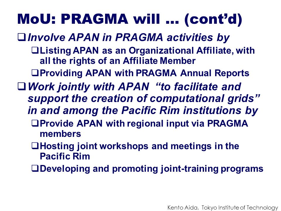 Kento Aida, Tokyo Institute of Technology MoU: PRAGMA will … (contd) Involve APAN in PRAGMA activities by Listing APAN as an Organizational Affiliate, with all the rights of an Affiliate Member Providing APAN with PRAGMA Annual Reports Work jointly with APAN to facilitate and support the creation of computational grids in and among the Pacific Rim institutions by Provide APAN with regional input via PRAGMA members Hosting joint workshops and meetings in the Pacific Rim Developing and promoting joint-training programs