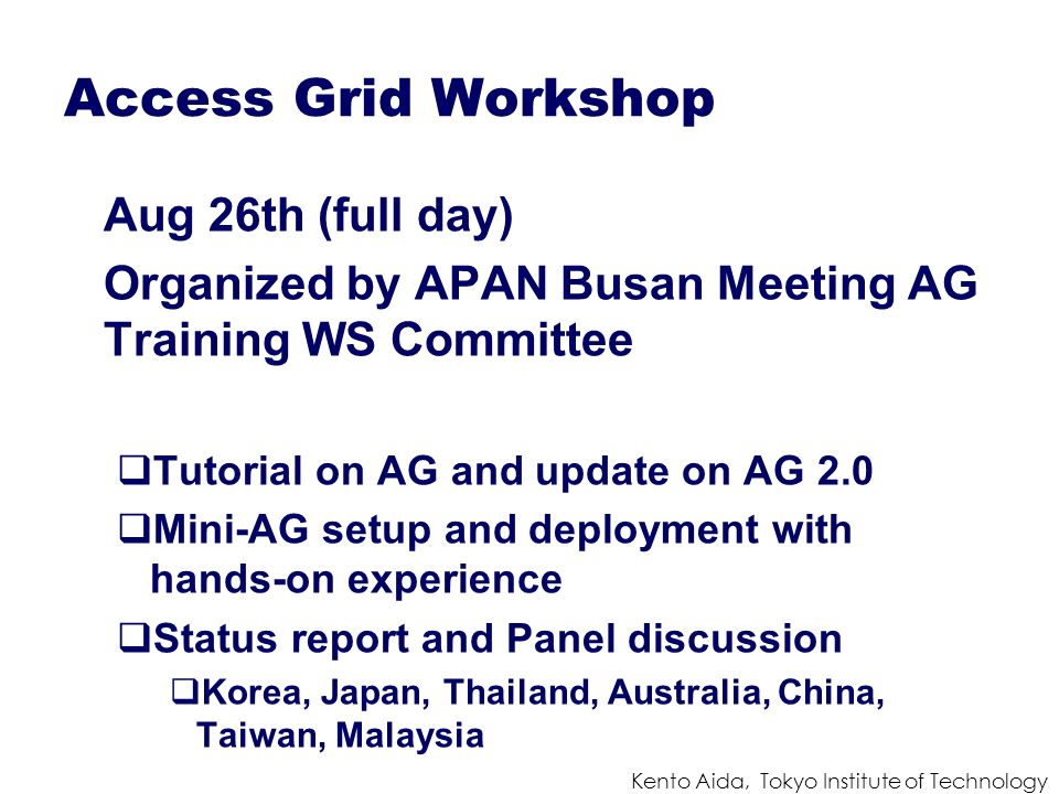 Kento Aida, Tokyo Institute of Technology Access Grid Workshop Aug 26th (full day) Organized by APAN Busan Meeting AG Training WS Committee Tutorial on AG and update on AG 2.0 Mini-AG setup and deployment with hands-on experience Status report and Panel discussion Korea, Japan, Thailand, Australia, China, Taiwan, Malaysia