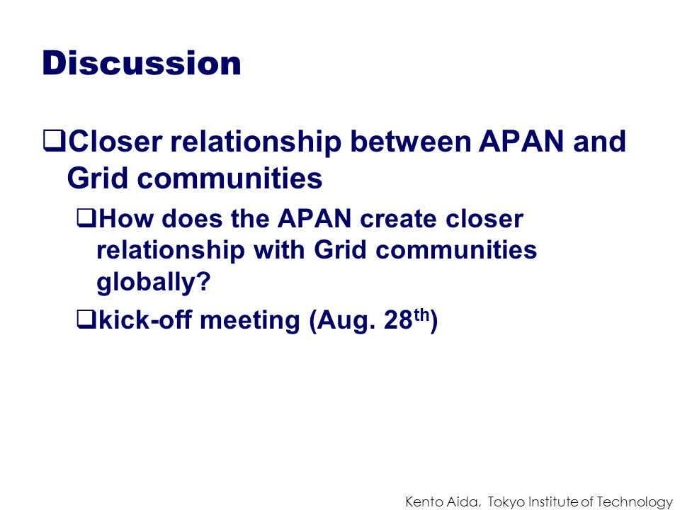 Kento Aida, Tokyo Institute of Technology Discussion Closer relationship between APAN and Grid communities How does the APAN create closer relationship with Grid communities globally.