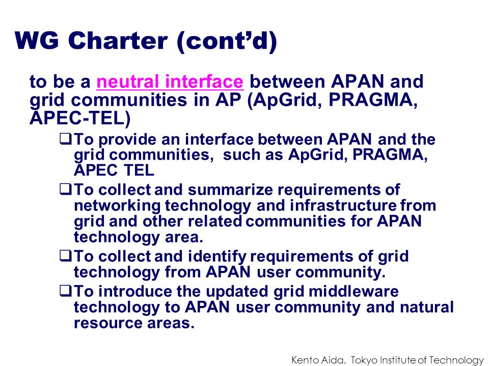 Kento Aida, Tokyo Institute of Technology WG Charter (contd) to be a neutral interface between APAN and grid communities in AP (ApGrid, PRAGMA, APEC-T