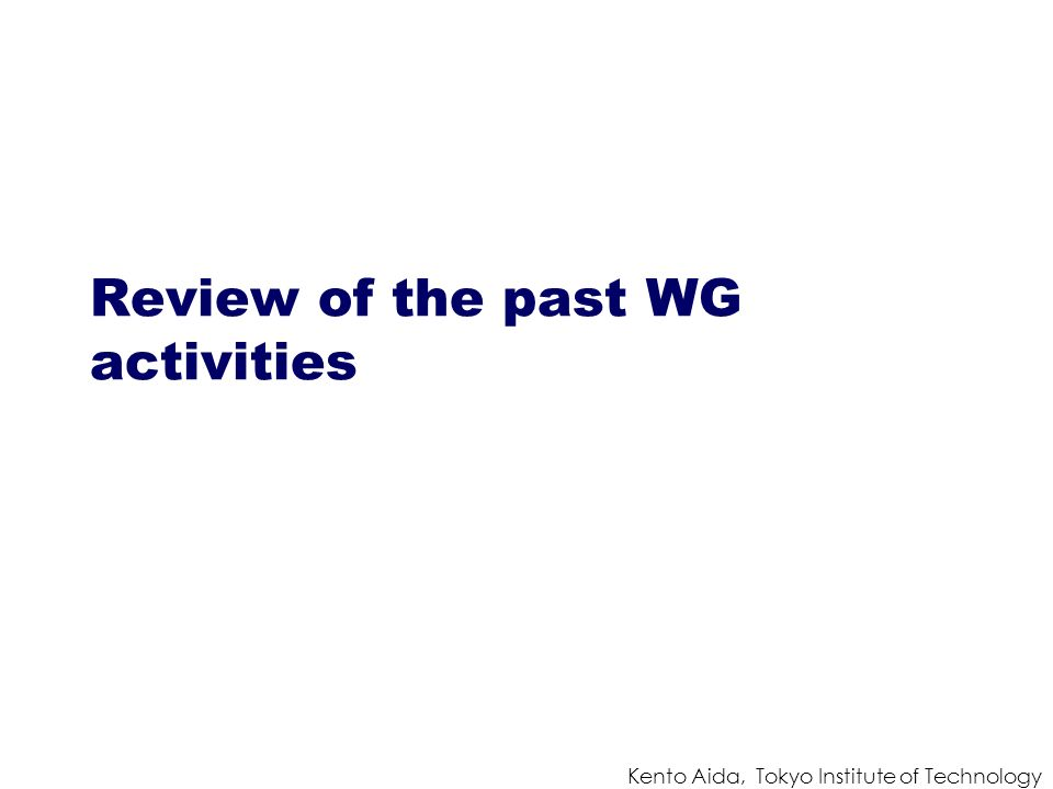 Kento Aida, Tokyo Institute of Technology Review of the past WG activities
