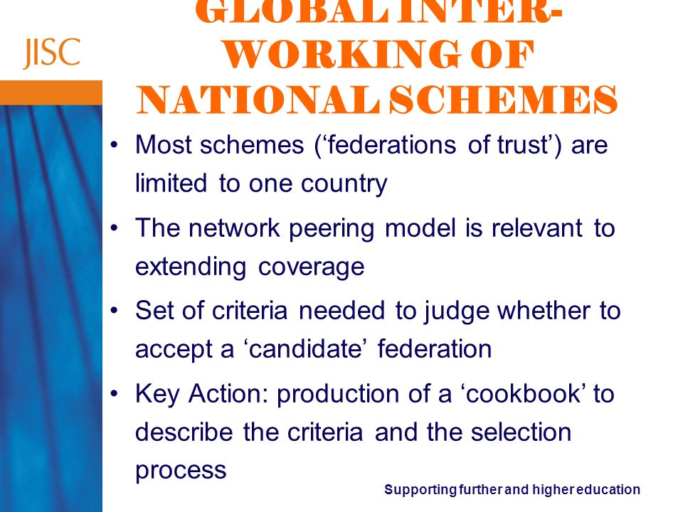 Supporting further and higher education GLOBAL INTER- WORKING OF NATIONAL SCHEMES Most schemes (federations of trust) are limited to one country The network peering model is relevant to extending coverage Set of criteria needed to judge whether to accept a candidate federation Key Action: production of a cookbook to describe the criteria and the selection process