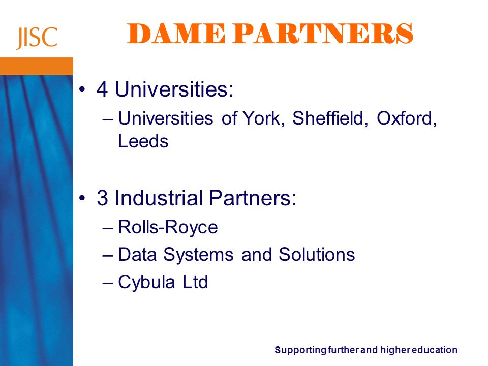 Supporting further and higher education DAME PARTNERS 4 Universities: –Universities of York, Sheffield, Oxford, Leeds 3 Industrial Partners: –Rolls-Royce –Data Systems and Solutions –Cybula Ltd