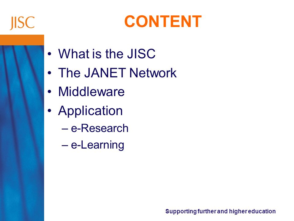 Supporting further and higher education CONTENT What is the JISC The JANET Network Middleware Application –e-Research –e-Learning