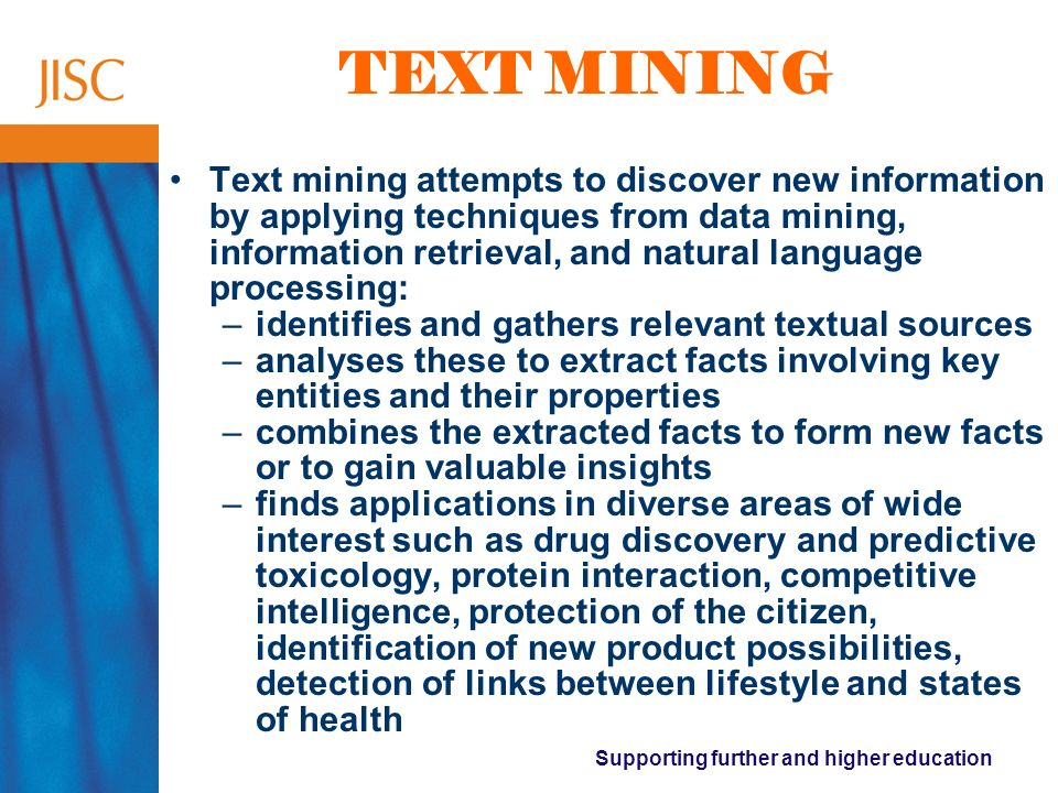 Supporting further and higher education TEXT MINING Text mining attempts to discover new information by applying techniques from data mining, information retrieval, and natural language processing: –identifies and gathers relevant textual sources –analyses these to extract facts involving key entities and their properties –combines the extracted facts to form new facts or to gain valuable insights –finds applications in diverse areas of wide interest such as drug discovery and predictive toxicology, protein interaction, competitive intelligence, protection of the citizen, identification of new product possibilities, detection of links between lifestyle and states of health
