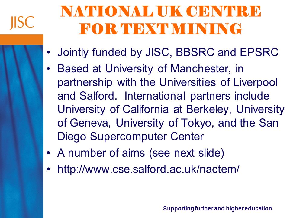 Supporting further and higher education NATIONAL UK CENTRE FOR TEXT MINING Jointly funded by JISC, BBSRC and EPSRC Based at University of Manchester, in partnership with the Universities of Liverpool and Salford.