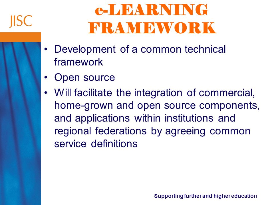 Supporting further and higher education e-LEARNING FRAMEWORK Development of a common technical framework Open source Will facilitate the integration of commercial, home-grown and open source components, and applications within institutions and regional federations by agreeing common service definitions