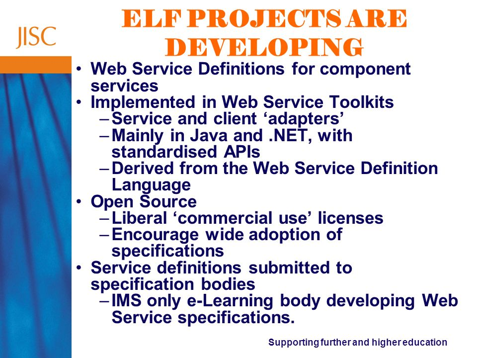 Supporting further and higher education ELF PROJECTS ARE DEVELOPING Web Service Definitions for component services Implemented in Web Service Toolkits –Service and client adapters –Mainly in Java and.NET, with standardised APIs –Derived from the Web Service Definition Language Open Source –Liberal commercial use licenses –Encourage wide adoption of specifications Service definitions submitted to specification bodies –IMS only e-Learning body developing Web Service specifications.