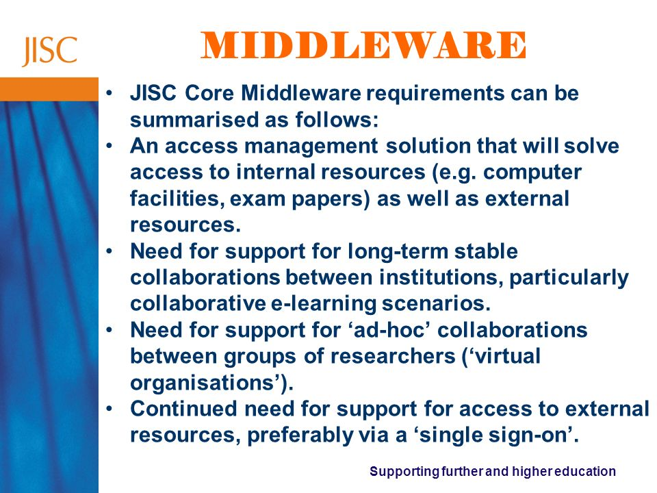 Supporting further and higher education MIDDLEWARE JISC Core Middleware requirements can be summarised as follows: An access management solution that will solve access to internal resources (e.g.