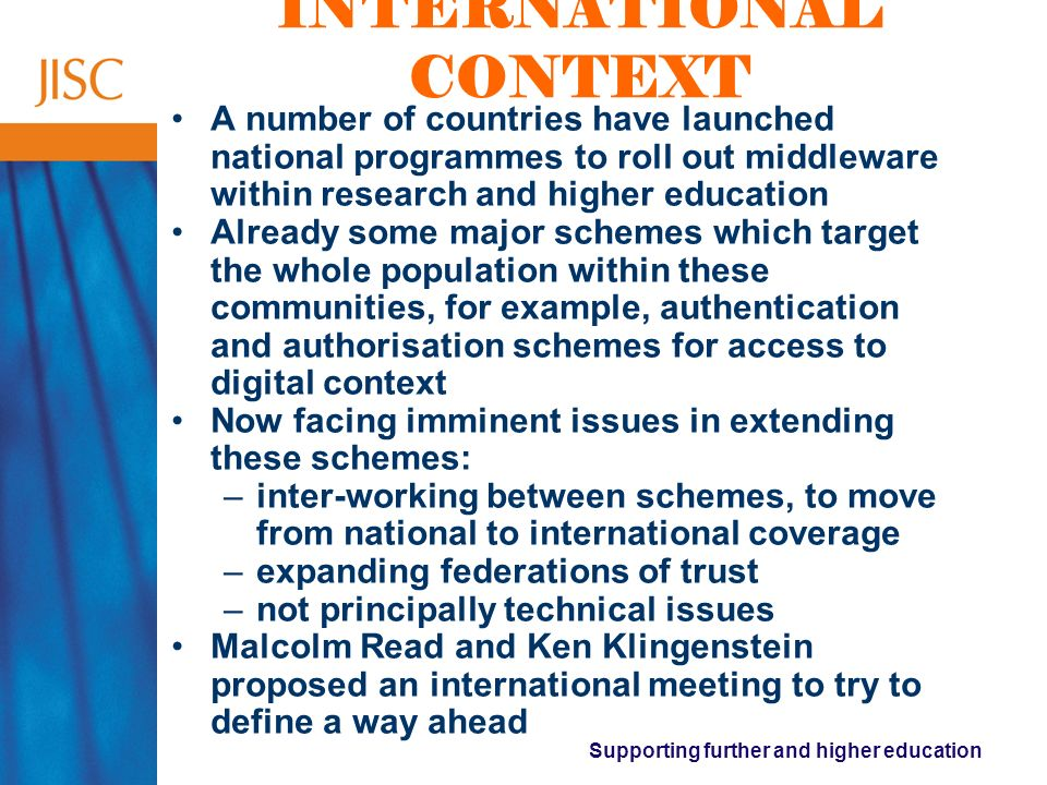 Supporting further and higher education INTERNATIONAL CONTEXT A number of countries have launched national programmes to roll out middleware within research and higher education Already some major schemes which target the whole population within these communities, for example, authentication and authorisation schemes for access to digital context Now facing imminent issues in extending these schemes: –inter-working between schemes, to move from national to international coverage –expanding federations of trust –not principally technical issues Malcolm Read and Ken Klingenstein proposed an international meeting to try to define a way ahead