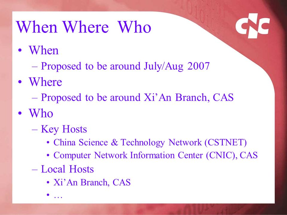 When Where Who When –Proposed to be around July/Aug 2007 Where –Proposed to be around XiAn Branch, CAS Who –Key Hosts China Science & Technology Network (CSTNET) Computer Network Information Center (CNIC), CAS –Local Hosts XiAn Branch, CAS …