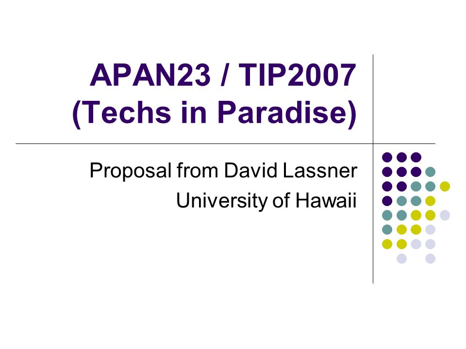 APAN23 / TIP2007 (Techs in Paradise) Proposal from David Lassner University of Hawaii