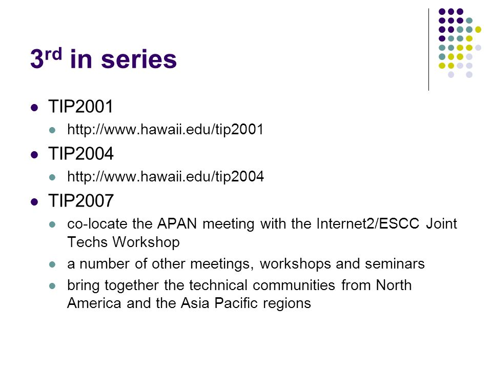 3 rd in series TIP2001 http://www.hawaii.edu/tip2001 TIP2004 http://www.hawaii.edu/tip2004 TIP2007 co-locate the APAN meeting with the Internet2/ESCC Joint Techs Workshop a number of other meetings, workshops and seminars bring together the technical communities from North America and the Asia Pacific regions