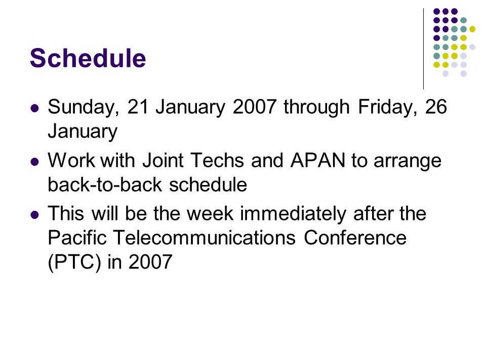 Schedule Sunday, 21 January 2007 through Friday, 26 January Work with Joint Techs and APAN to arrange back-to-back schedule This will be the week immediately after the Pacific Telecommunications Conference (PTC) in 2007