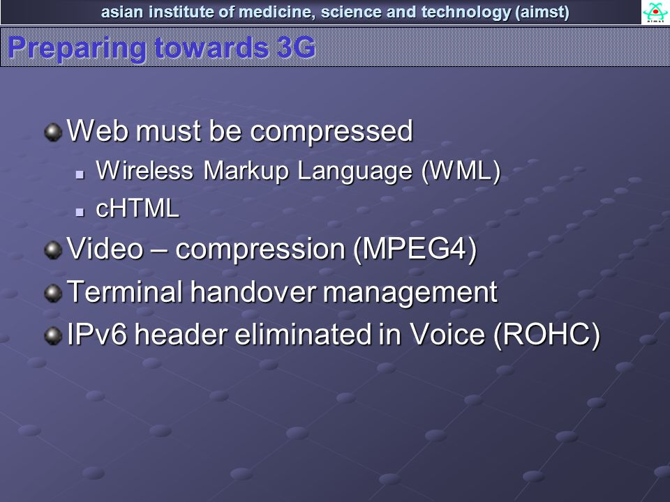 asian institute of medicine, science and technology (aimst) Preparing towards 3G Web must be compressed Wireless Markup Language (WML) Wireless Markup Language (WML) cHTML cHTML Video – compression (MPEG4) Terminal handover management IPv6 header eliminated in Voice (ROHC)