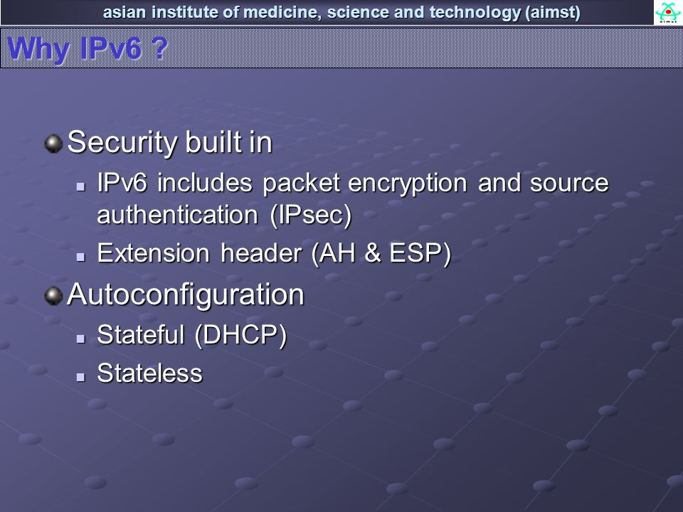 asian institute of medicine, science and technology (aimst) Why IPv6 ? Security built in IPv6 includes packet encryption and source authentication (IP