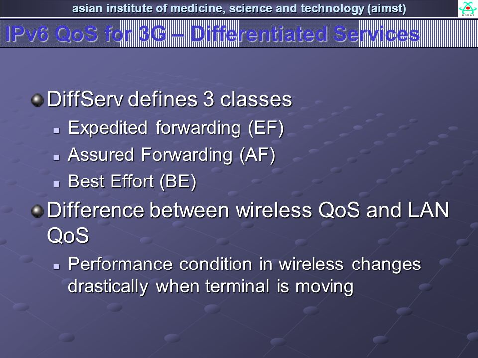 asian institute of medicine, science and technology (aimst) IPv6 QoS for 3G – Differentiated Services DiffServ defines 3 classes Expedited forwarding (EF) Expedited forwarding (EF) Assured Forwarding (AF) Assured Forwarding (AF) Best Effort (BE) Best Effort (BE) Difference between wireless QoS and LAN QoS Performance condition in wireless changes drastically when terminal is moving Performance condition in wireless changes drastically when terminal is moving