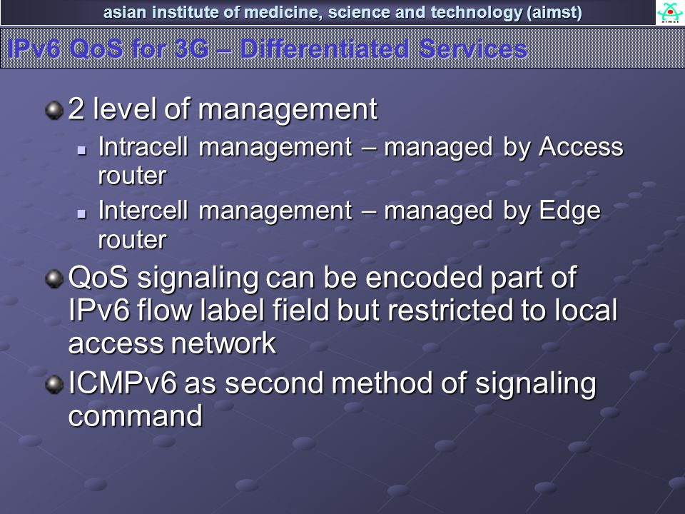 asian institute of medicine, science and technology (aimst) IPv6 QoS for 3G – Differentiated Services 2 level of management Intracell management – managed by Access router Intracell management – managed by Access router Intercell management – managed by Edge router Intercell management – managed by Edge router QoS signaling can be encoded part of IPv6 flow label field but restricted to local access network ICMPv6 as second method of signaling command