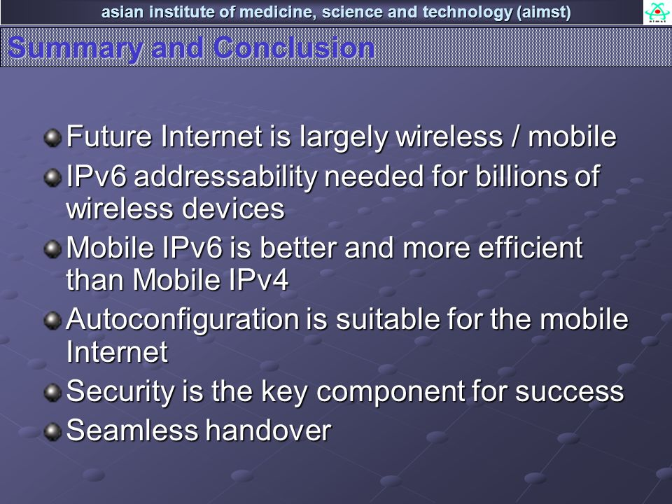 asian institute of medicine, science and technology (aimst) Summary and Conclusion Future Internet is largely wireless / mobile IPv6 addressability ne