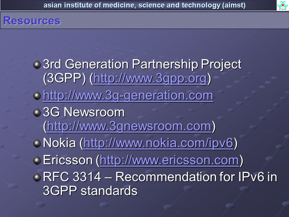 asian institute of medicine, science and technology (aimst) Resources 3rd Generation Partnership Project (3GPP) (http://www.3gpp.org) http://www.3gpp.org http://www.3g-generation.com 3G Newsroom (http://www.3gnewsroom.com) http://www.3gnewsroom.com Nokia (http://www.nokia.com/ipv6) http://www.nokia.com/ipv6 Ericsson (http://www.ericsson.com) http://www.ericsson.com RFC 3314 – Recommendation for IPv6 in 3GPP standards