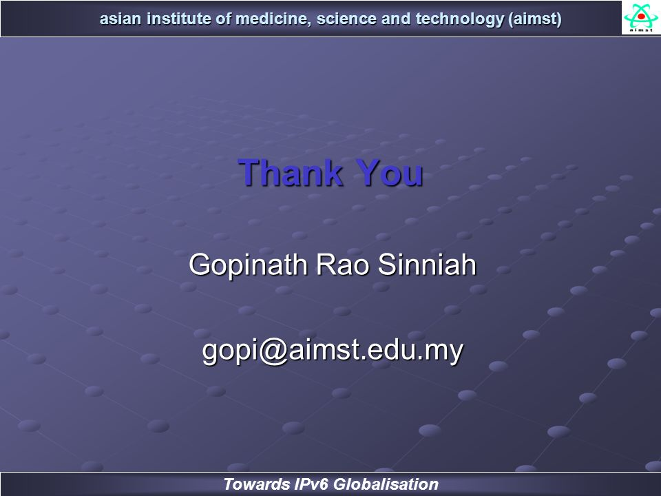 asian institute of medicine, science and technology (aimst) Towards IPv6 Globalisation Thank You Gopinath Rao Sinniah