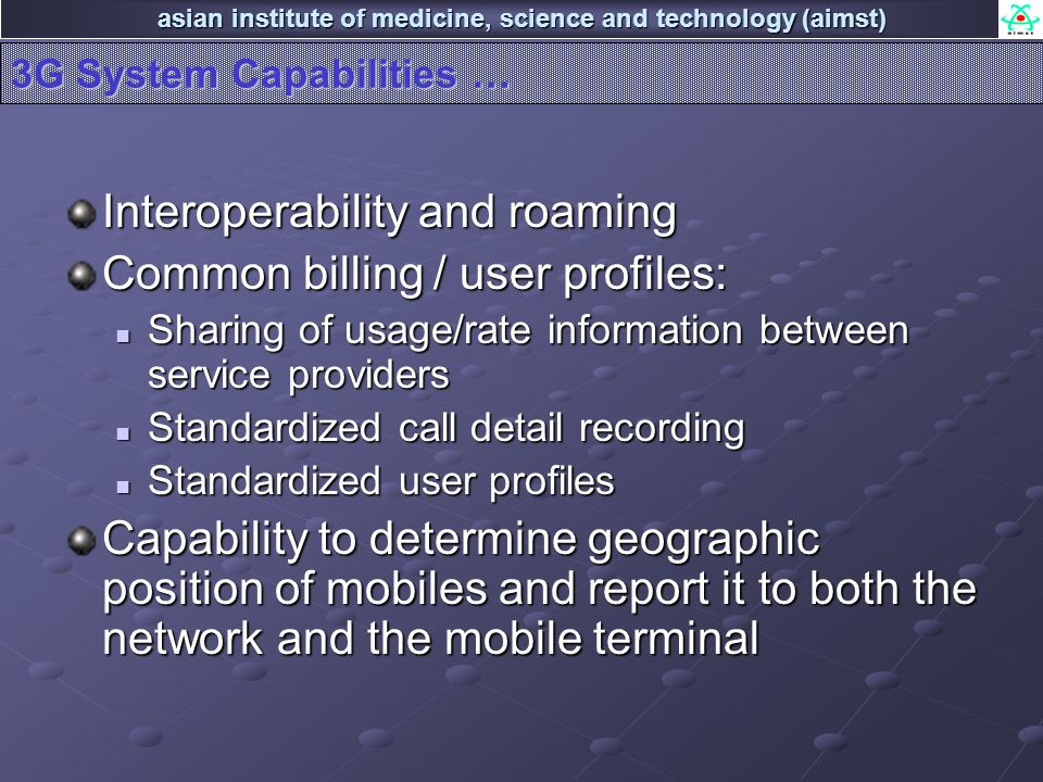 asian institute of medicine, science and technology (aimst) 3G System Capabilities … Interoperability and roaming Common billing / user profiles: Shar