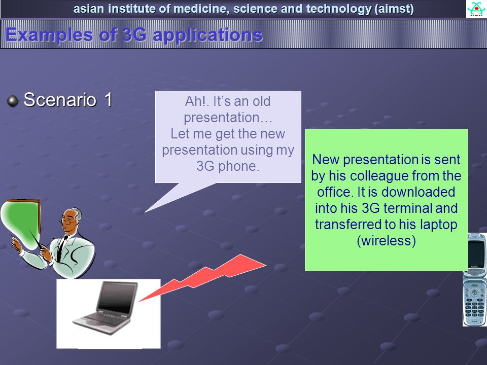 asian institute of medicine, science and technology (aimst) Examples of 3G applications Scenario 1 Ah!. Its an old presentation… Let me get the new pr