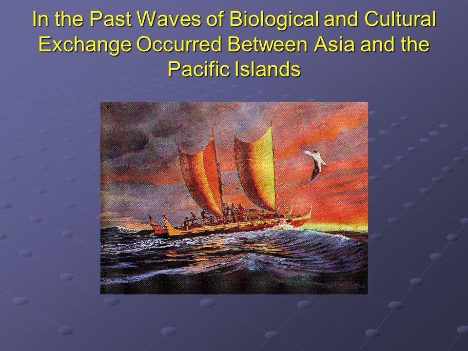 In the Past Waves of Biological and Cultural Exchange Occurred Between Asia and the Pacific Islands
