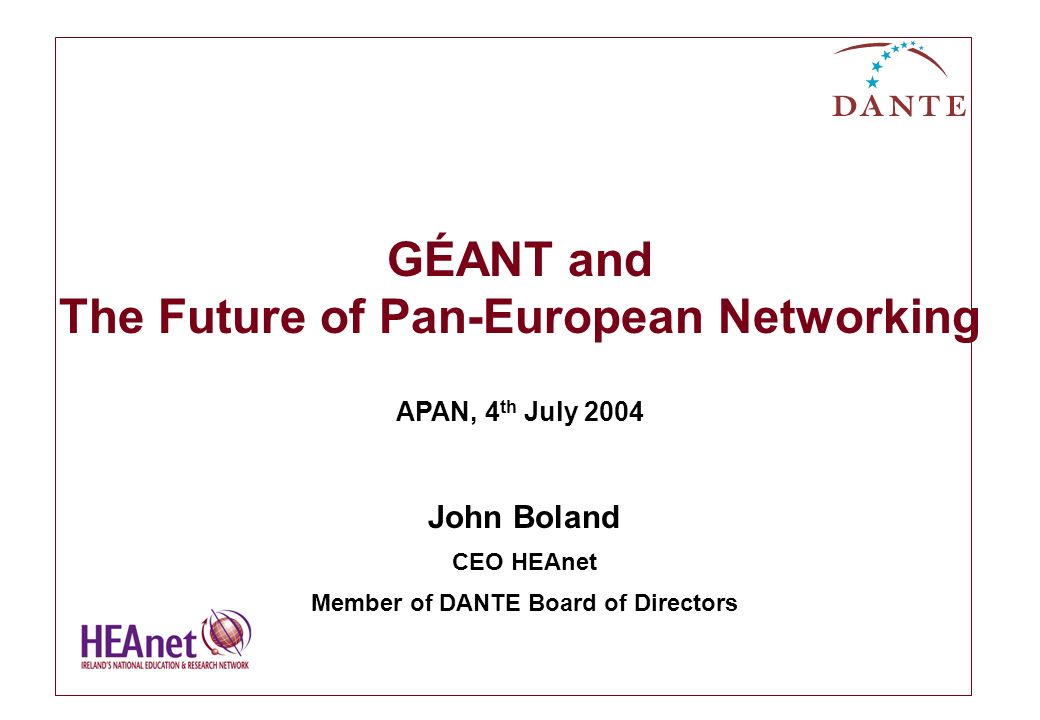 GÉANT and The Future of Pan-European Networking APAN, 4 th July 2004 John Boland CEO HEAnet Member of DANTE Board of Directors