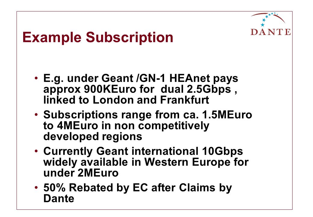Example Subscription E.g. under Geant /GN-1 HEAnet pays approx 900KEuro for dual 2.5Gbps, linked to London and Frankfurt Subscriptions range from ca.