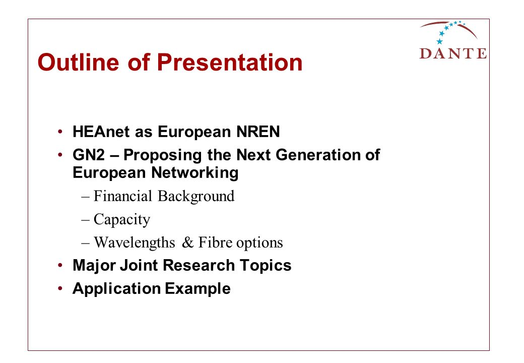 Outline of Presentation HEAnet as European NREN GN2 – Proposing the Next Generation of European Networking –Financial Background –Capacity –Wavelengths & Fibre options Major Joint Research Topics Application Example