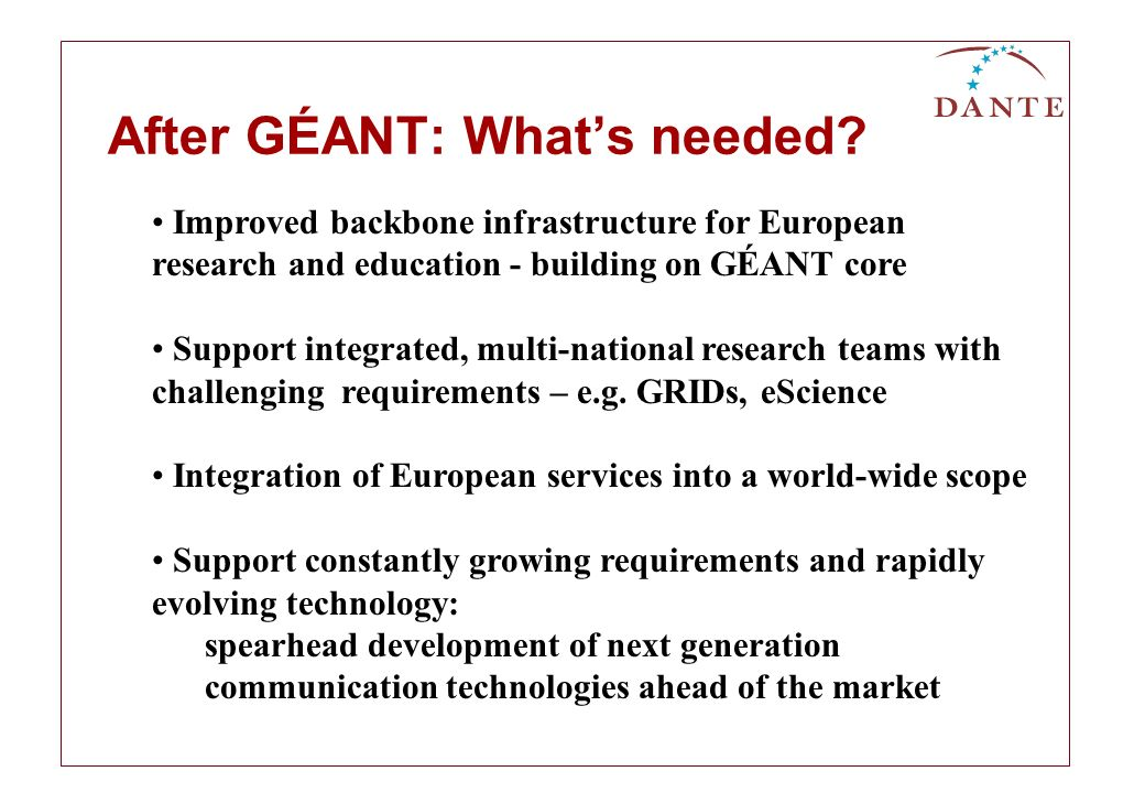 Improved backbone infrastructure for European research and education - building on GÉANT core Support integrated, multi-national research teams with challenging requirements – e.g.