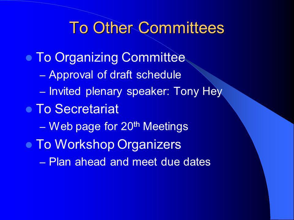 To Other Committees To Organizing Committee – Approval of draft schedule – Invited plenary speaker: Tony Hey To Secretariat – Web page for 20 th Meetings To Workshop Organizers – Plan ahead and meet due dates