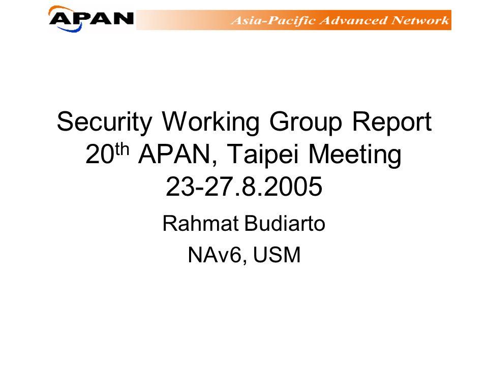 Security Working Group Report 20 th APAN, Taipei Meeting 23-27.8.2005 Rahmat Budiarto NAv6, USM