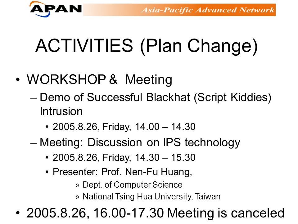 ACTIVITIES (Plan Change) WORKSHOP & Meeting –Demo of Successful Blackhat (Script Kiddies) Intrusion 2005.8.26, Friday, 14.00 – 14.30 –Meeting: Discussion on IPS technology 2005.8.26, Friday, 14.30 – 15.30 Presenter: Prof.