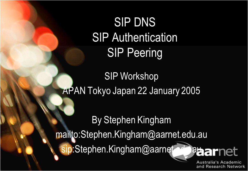 SIP DNS SIP Authentication SIP Peering SIP Workshop APAN Tokyo Japan 22 January 2005 By Stephen Kingham mailto:Stephen.Kingham@aarnet.edu.au sip:Steph