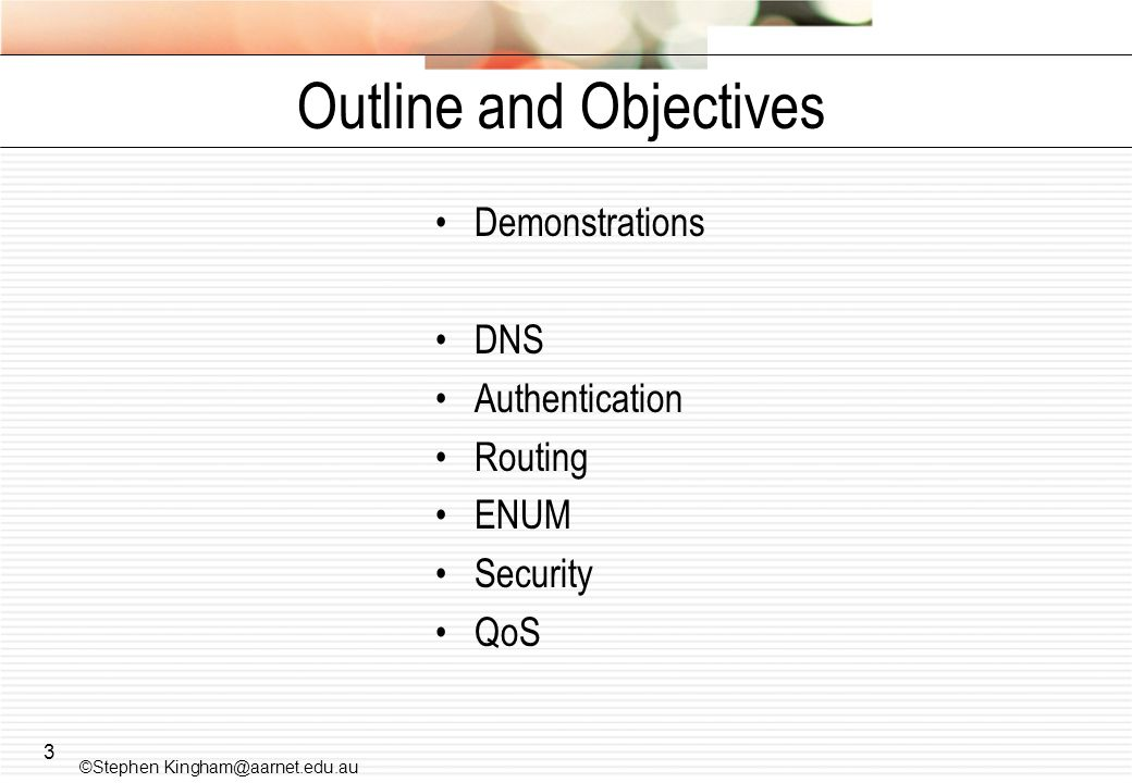 3 Outline and Objectives Demonstrations DNS Authentication Routing ENUM Security QoS ©Stephen Kingham@aarnet.edu.au