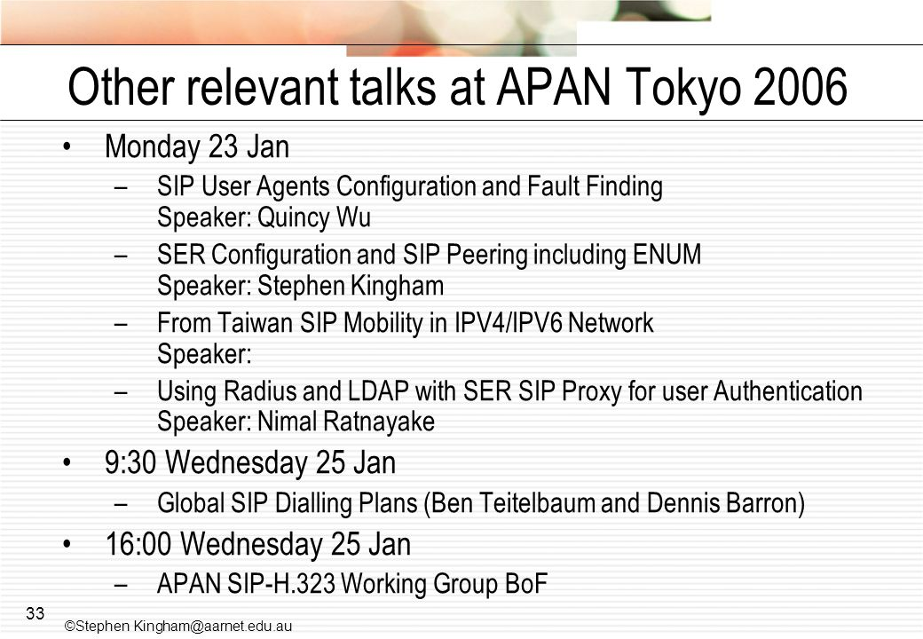 33 Other relevant talks at APAN Tokyo 2006 Monday 23 Jan –SIP User Agents Configuration and Fault Finding Speaker: Quincy Wu –SER Configuration and SIP Peering including ENUM Speaker: Stephen Kingham –From Taiwan SIP Mobility in IPV4/IPV6 Network Speaker: –Using Radius and LDAP with SER SIP Proxy for user Authentication Speaker: Nimal Ratnayake 9:30 Wednesday 25 Jan –Global SIP Dialling Plans (Ben Teitelbaum and Dennis Barron) 16:00 Wednesday 25 Jan –APAN SIP-H.323 Working Group BoF ©Stephen Kingham@aarnet.edu.au
