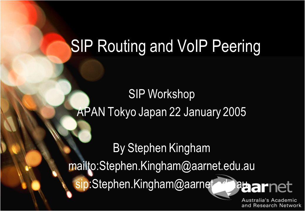 SIP Routing and VoIP Peering SIP Workshop APAN Tokyo Japan 22 January 2005 By Stephen Kingham mailto:Stephen.Kingham@aarnet.edu.au sip:Stephen.Kingham