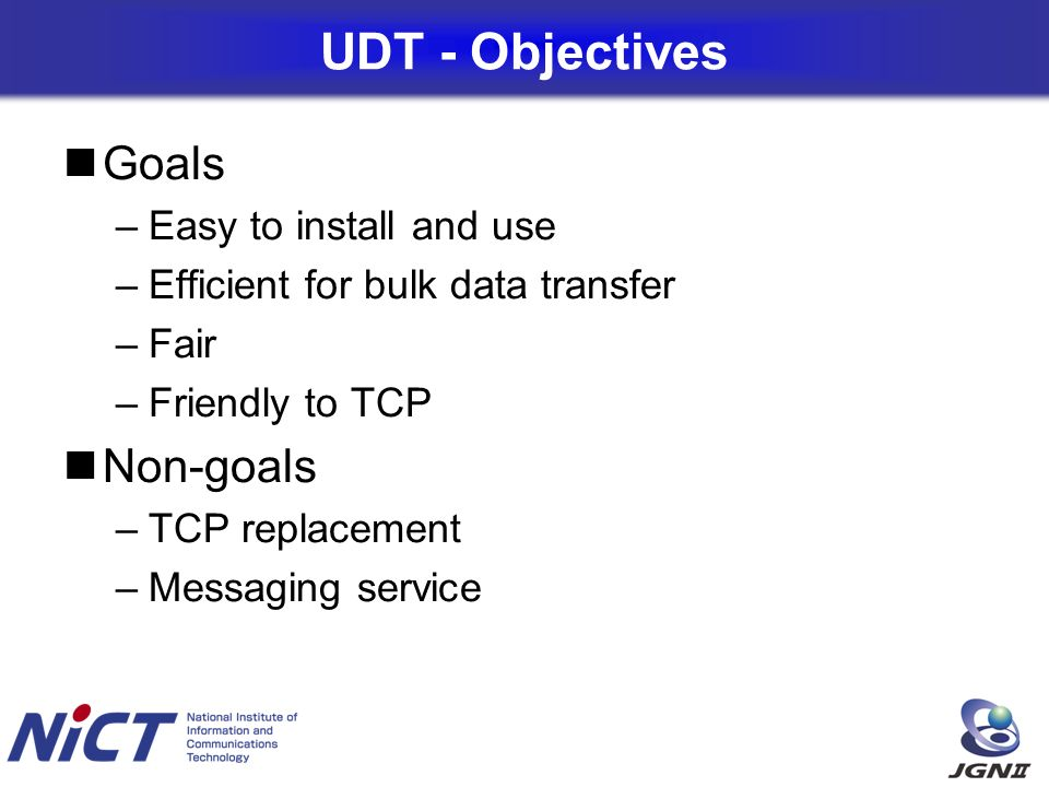 UDT - Objectives Goals –Easy to install and use –Efficient for bulk data transfer –Fair –Friendly to TCP Non-goals –TCP replacement –Messaging service