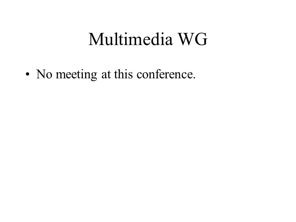 Multimedia WG No meeting at this conference.